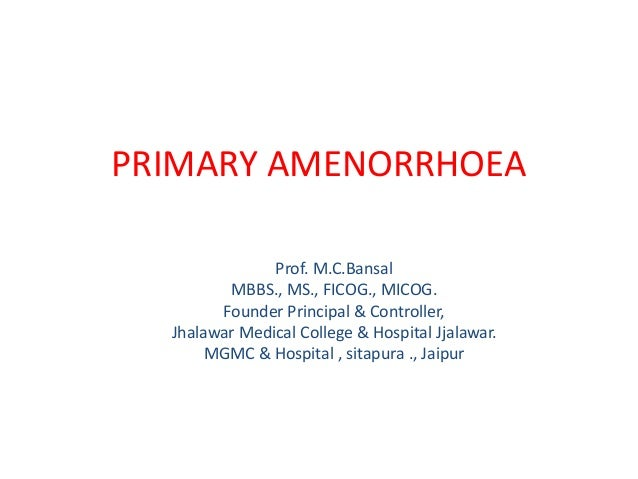 PRIMARY AMENORRHOEA               Prof. M.C.Bansal         MBBS., MS., FICOG., MICOG.        Founder Principal & Controlle...