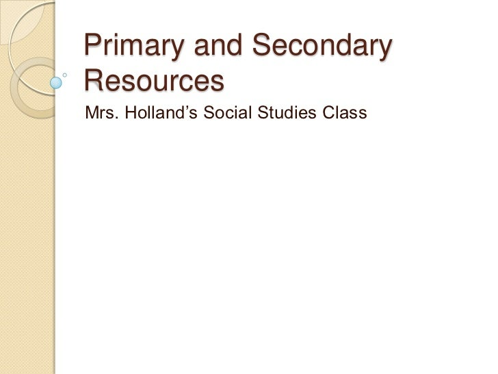 Primary and SecondaryResourcesMrs. Holland's Social Studies Class