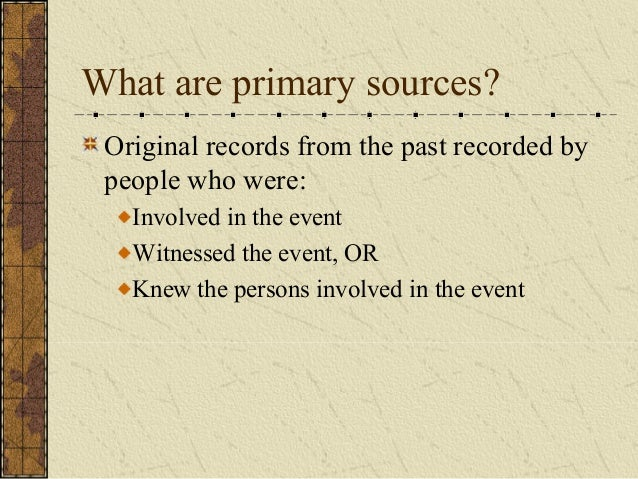 What are primary sources? Original records from the past recorded by people who were: Involved in the event Witnessed the ...