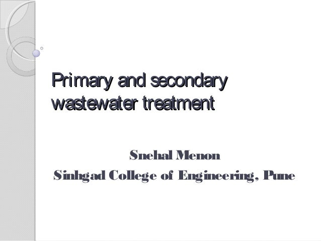 Primary and secondary wastewater treatment Snehal Menon Sinhgad College of Engineering, Pune
