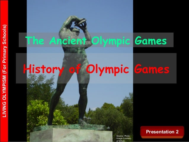LIVINGOLYMPISM(ForPrimarySchools) Source: Photo Image Courtesy of WKoh The Ancient Olympic Games History of Olympic Games ...