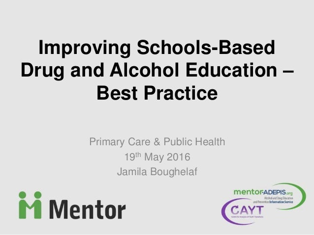 Primary Care & Public Health 19th May 2016 Jamila Boughelaf Improving Schools-Based Drug and Alcohol Education – Best Prac...