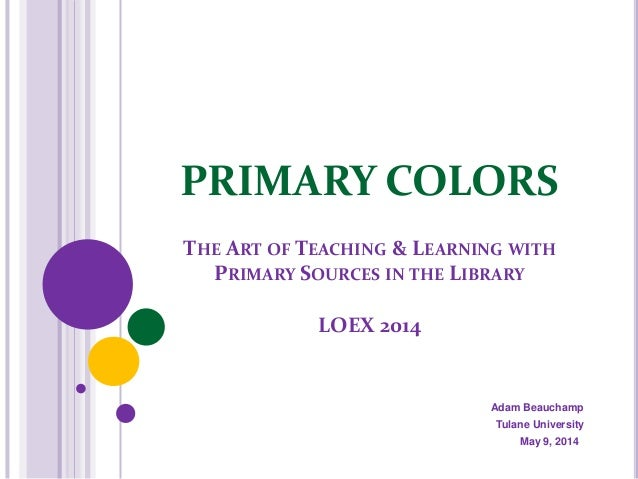 PRIMARY COLORS THE ART OF TEACHING & LEARNING WITH PRIMARY SOURCES IN THE LIBRARY LOEX 2014 Adam Beauchamp Tulane Universi...