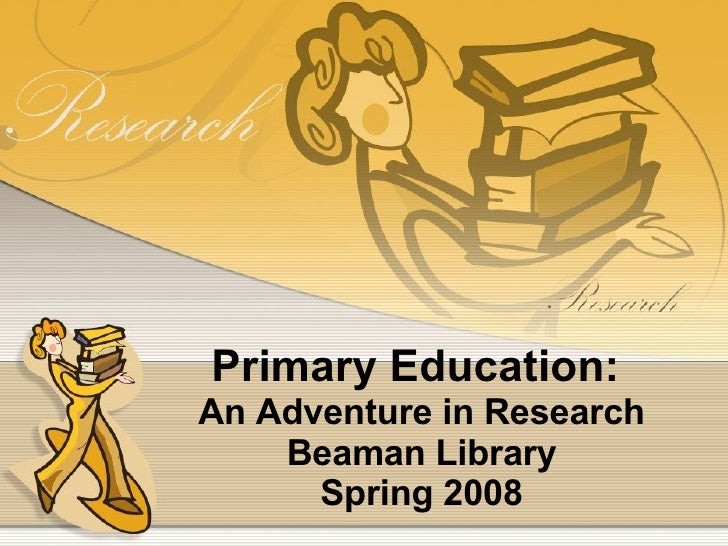 Primary Education:  An Adventure in Research Beaman Library Spring 2008