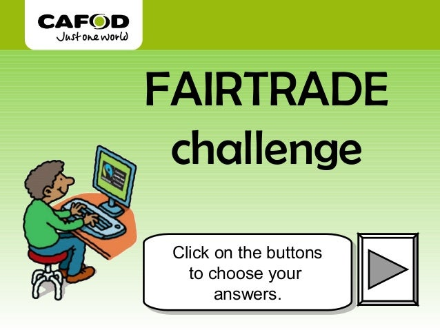 FAIRTRADE challenge Click on the buttons Click on the buttons   to choose your    to choose your       answers.        ans...