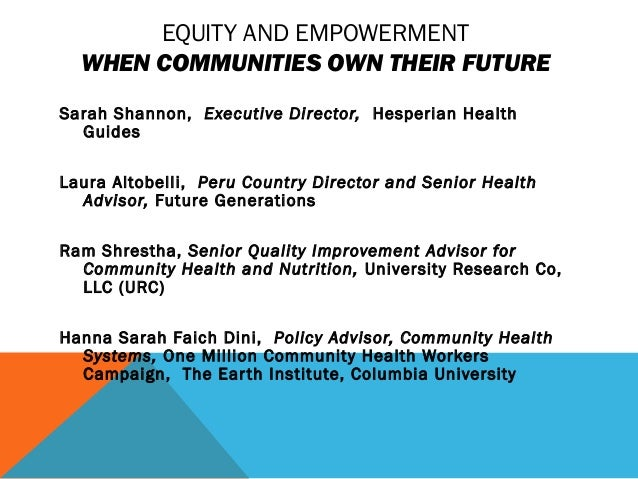 EQUITY AND EMPOWERMENT WHEN COMMUNITIES OWN THEIR FUTURE Sarah Shannon, Executive Director, Hesperian Health Guides Laura ...