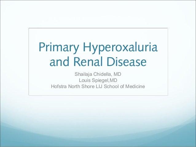Primary Hyperoxaluria and Renal Disease Shailaja Chidella, MD Louis Spiegel,MD Hofstra North Shore LIJ School of Medicine