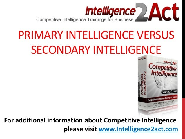 PRIMARY INTELLIGENCE VERSUSSECONDARY INTELLIGENCEFor additional information about Competitive Intelligenceplease visit www...