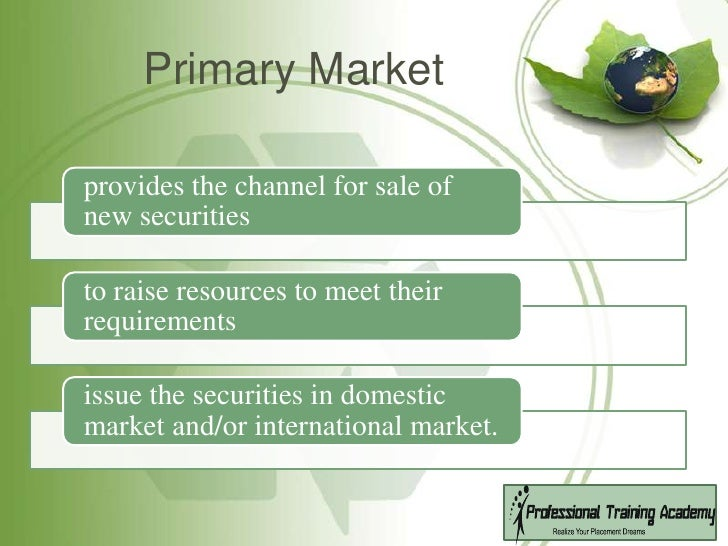 primary markets Difference between primary market and secondary marketaccording to their operation, the securities markets are categorized as primary market and secondary.