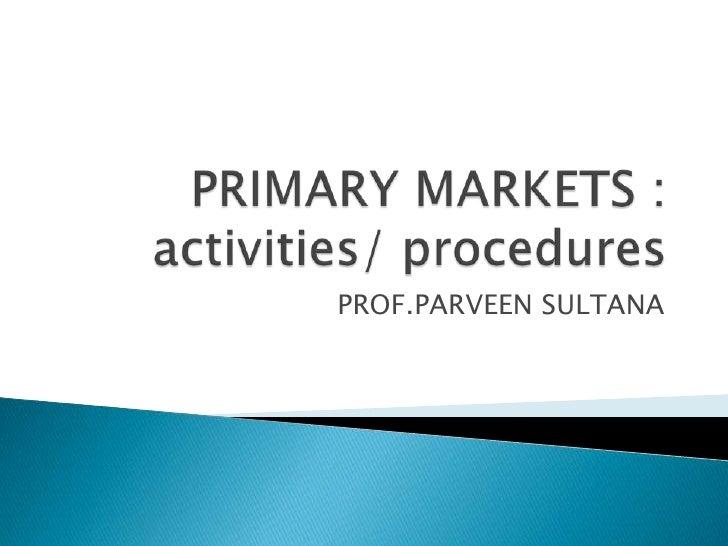 PRIMARY MARKETS :activities/ procedures<br />PROF.PARVEEN SULTANA<br />