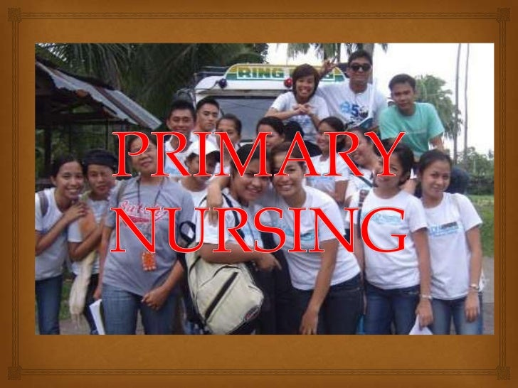 PRIMARY NURSING           Also known as relationship base nursing, develop in  early 1970's, uses some of the concept of...
