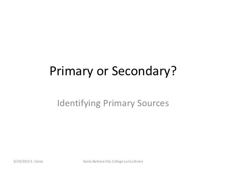 Primary or Secondary?                      Identifying Primary Sources9/24/2012 E. Carey          Santa Barbara City Colle...