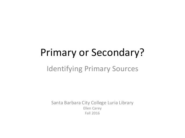 Primary or Secondary? Identifying Primary Sources Santa Barbara City College Luria Library Ellen Carey Fall 2016