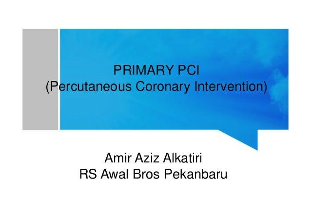 PRIMARY PCI (Percutaneous Coronary Intervention) Amir Aziz AlkatiriAmir Aziz Alkatiri RS Awal Bros Pekanbaru