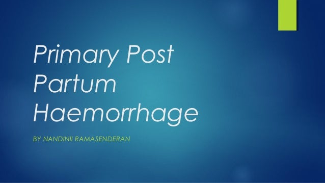 Primary Post Partum Haemorrhage BY NANDINII RAMASENDERAN