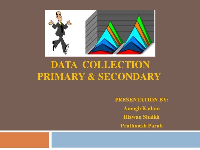 DATA COLLECTION PRIMARY & SECONDARY PRESENTATION BY: Amogh Kadam Rizwan Shaikh Prathmesh Parab