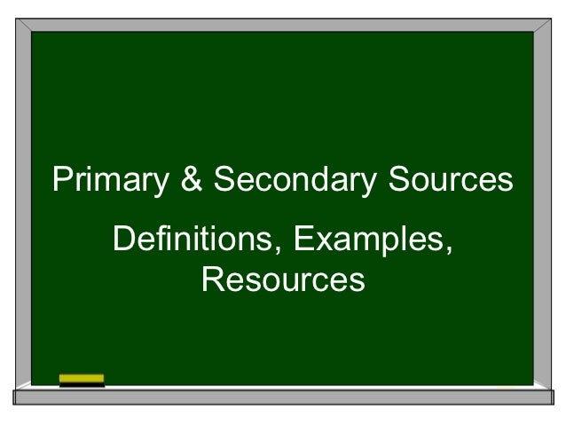 Primary & Secondary Sources   Definitions, Examples,         Resources