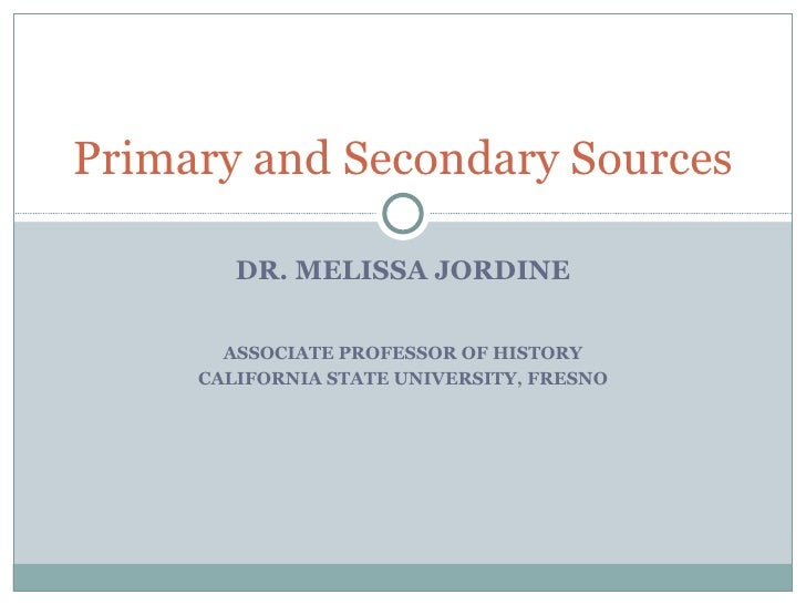 Primary and Secondary Sources        DR. MELISSA JORDINE       ASSOCIATE PROFESSOR OF HISTORY     CALIFORNIA STATE UNIVERS...