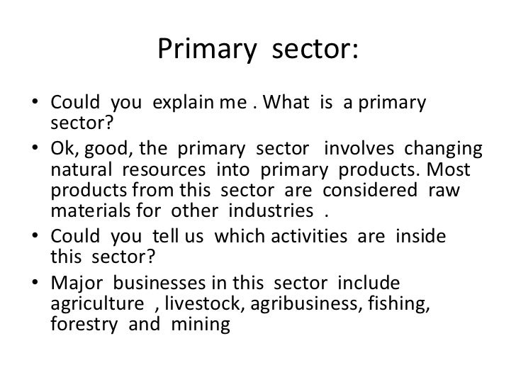 the primary sector Primary industries are those that harvest or extract raw materials from nature they include agriculture, oil and gas extraction, logging and forestry, mining, fishing and trapping in many countries, primary industries provide raw materials for manufacturing and heavy industries and are a stable.