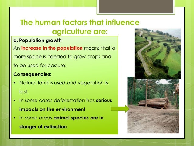 The human factors that influence agriculture are: a. Population growth An increase in the population means that a more spa...