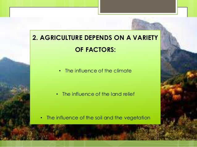 2. AGRICULTURE DEPENDS ON A VARIETY OF FACTORS: • The influence of the climate • The influence of the land relief • The in...