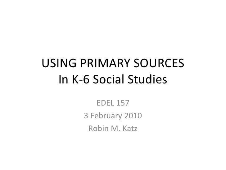USING PRIMARY SOURCES   In K-6 Social Studies           EDEL 157       3 February 2010        Robin M. Katz
