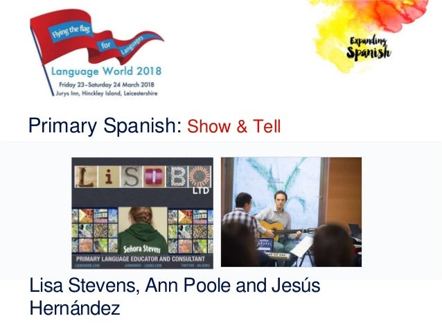 Primary Spanish: Show & Tell Lisa Stevens, Ann Poole and Jesús Hernández
