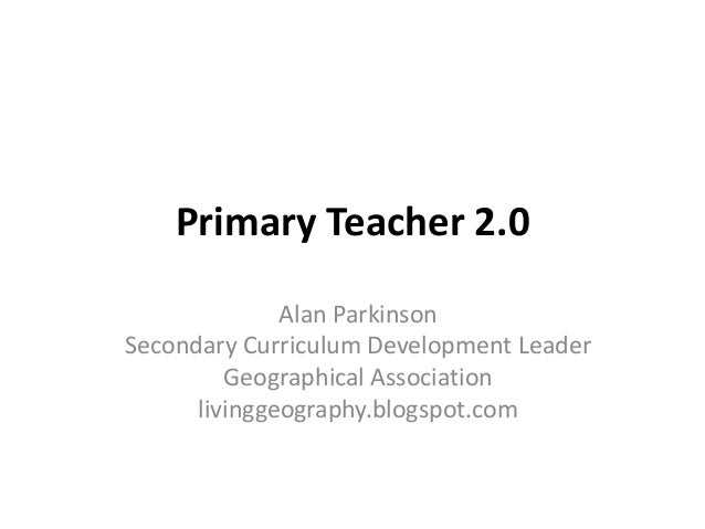 Primary Teacher 2.0 Alan Parkinson Secondary Curriculum Development Leader Geographical Association livinggeography.blogsp...