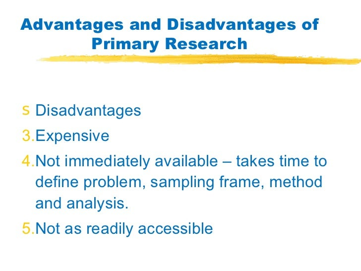 primary research advantages and disadvantages This part of our detailed tutorial on market research planning considers the disadvantages of primary research include cost, time requirements and not all research.