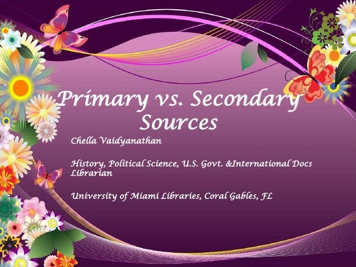 Primary vs. Secondary       Sources  Chella Vaidyanathan   History, Political Science, U.S. Govt. &International Docs  Lib...