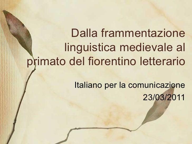 Dalla frammentazione linguistica medievale al primato del fiorentino letterario Italiano per la comunicazione 23/03/2011