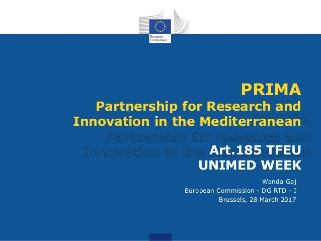 PRIMA Partnership for Research and Innovation in the Mediterranean Art.185 TFEU UNIMED WEEK Wanda Gaj European Commission ...