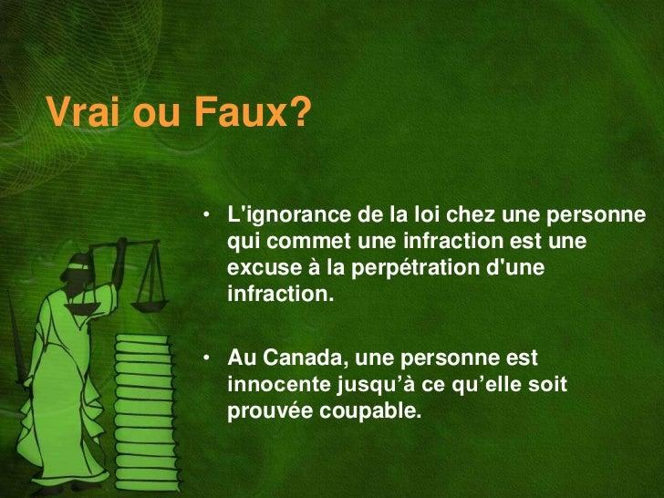Vrai ou Faux?       • Lignorance de la loi chez une personne         qui commet une infraction est une         excuse à la...