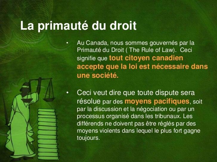 La primauté du droit       •   Au Canada, nous sommes gouvernés par la           Primauté du Droit ( The Rule of Law). Cec...
