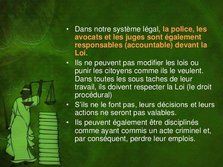 • Dans notre système légal, la police, les  avocats et les juges sont également  responsables (accountable) devant la  Loi...