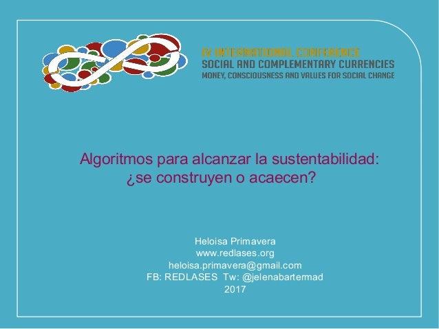 Algoritmos para alcanzar la sustentabilidad: ¿se construyen o acaecen? Heloisa Primavera www.redlases.org heloisa.primaver...
