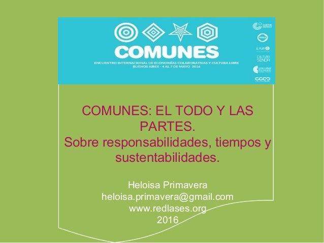 COMUNES: EL TODO Y LAS PARTES. Sobre responsabilidades, tiempos y sustentabilidades. Heloisa Primavera heloisa.primavera@g...