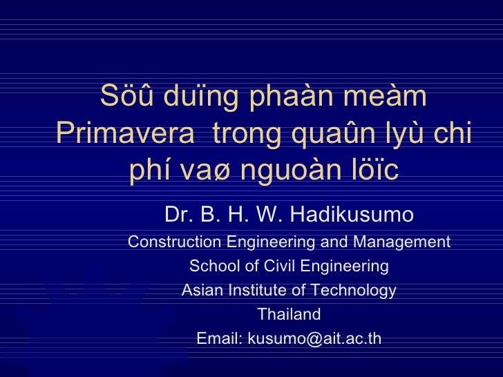 Söû duïng phaàn meàm Primavera  trong quaûn lyù chi phí vaø nguoàn löïc Dr. B. H. W. Hadikusumo Construction Engineering a...