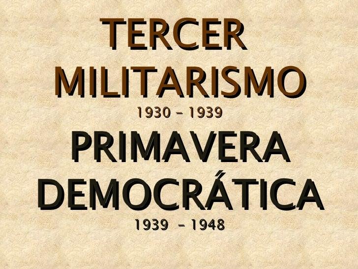 TERCER  MILITARISMO 1930 - 1939 PRIMAVERA DEMOCRÁTICA 1939  - 1948