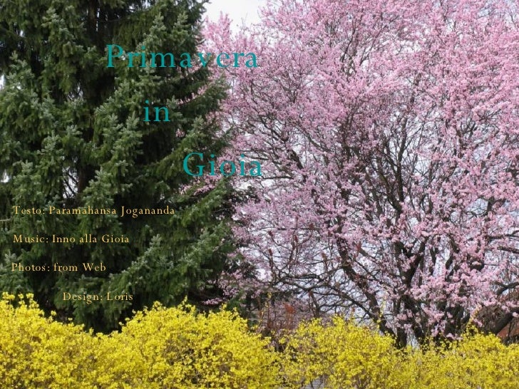 Primavera   in    Gioia Testo: Paramahansa Jogananda Music: Inno alla Gioia Photos: from Web Design: Loris