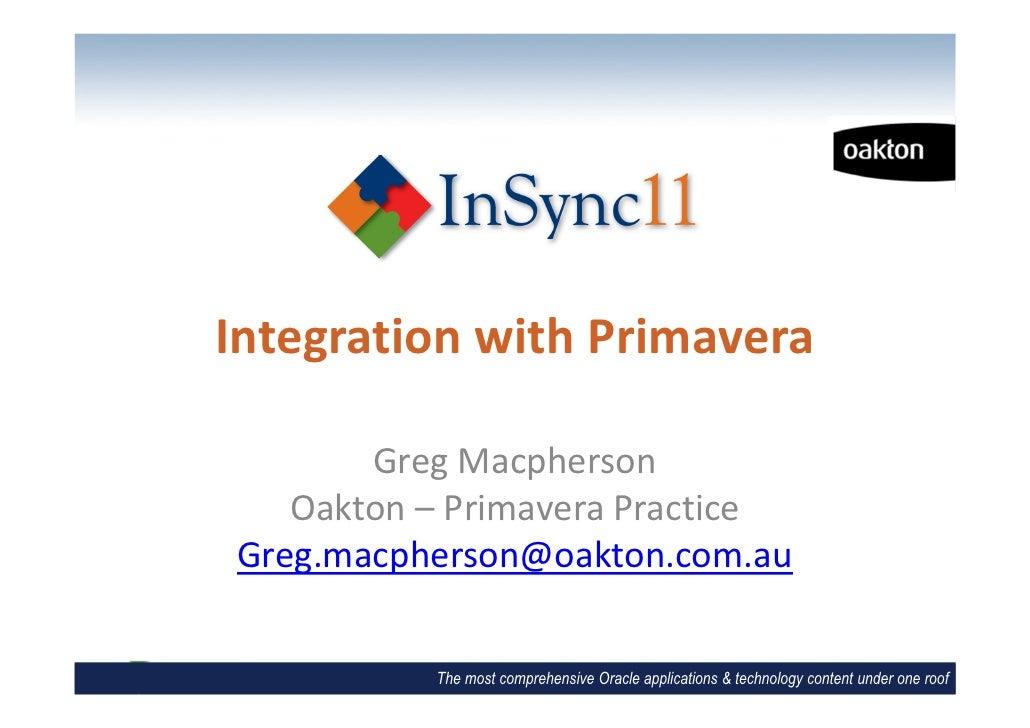 Integration with Primavera       Greg Macpherson   Oakton – Primavera PracticeGreg.macpherson@oakton.com.au          The m...
