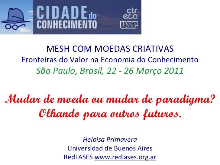 MESH COM MOEDAS CRIATIVAS Fronteiras do Valor na Economia do Conhecimento São Paulo, Brasil, 22 - 26 Março 2011 Mudar de m...