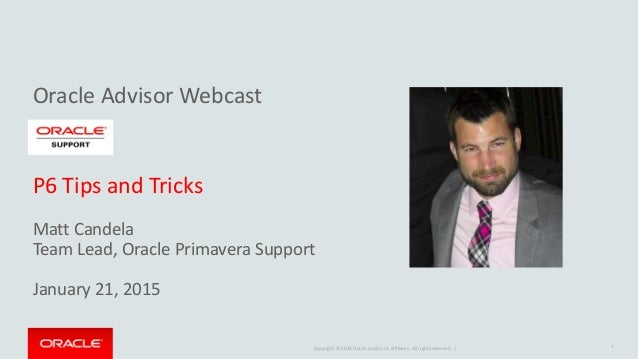 Copyright © 2014 Oracle and/or its affiliates. All rights reserved. | Oracle Advisor Webcast P6 Tips and Tricks Matt Cande...