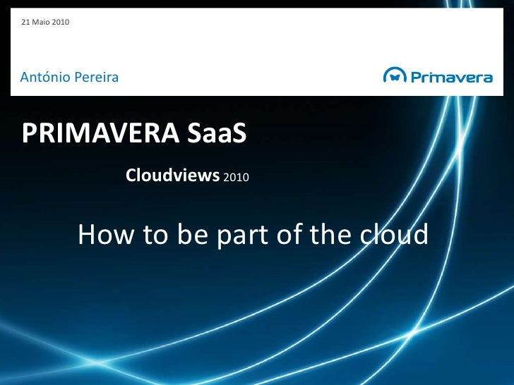 António Pereira<br />PRIMAVERA SaaS<br />21 Maio 2010<br />Cloudviews 2010<br />How to be part of the cloud<br />