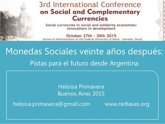 Monedas Sociales veinte años después: Pistas para el futuro desde Argentina Heloisa Primavera Buenos Aires 2015 heloisa.pr...
