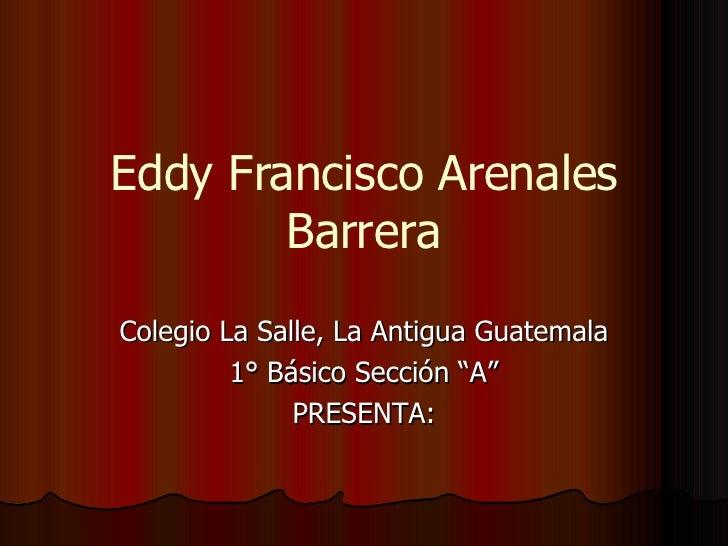 """Eddy Francisco Arenales Barrera Colegio La Salle, La Antigua Guatemala 1° Básico Sección """"A"""" PRESENTA:"""