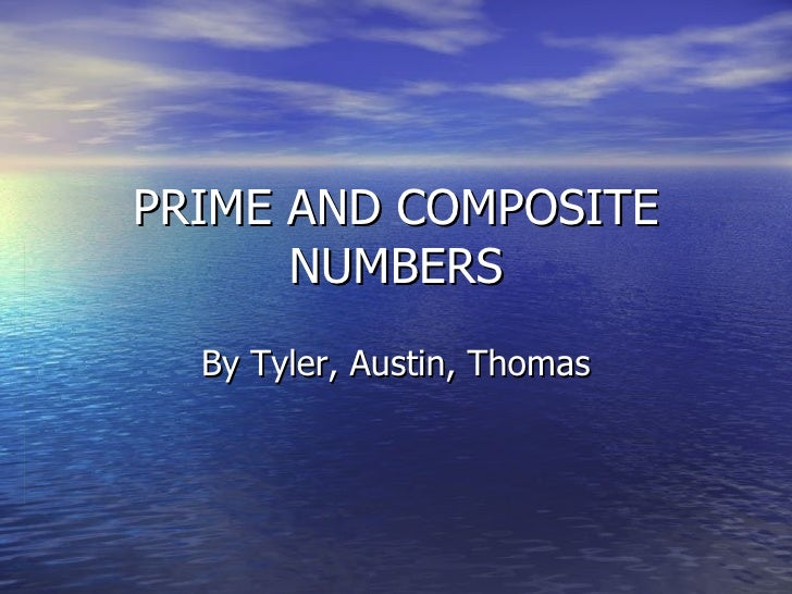 PRIME AND COMPOSITE NUMBERS By Tyler, Austin, Thomas