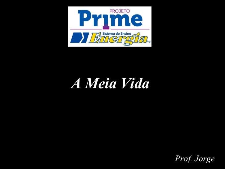 A Meia Vida              Prof. Jorge