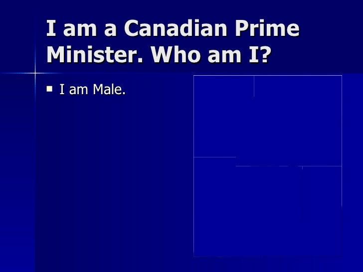I am a Canadian Prime Minister. Who am I? <ul><li>I am Male. </li></ul>
