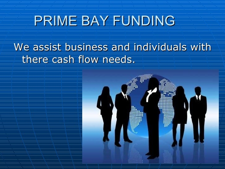 PRIME BAY FUNDING <ul><li>We assist business and individuals with there cash flow needs. </li></ul>